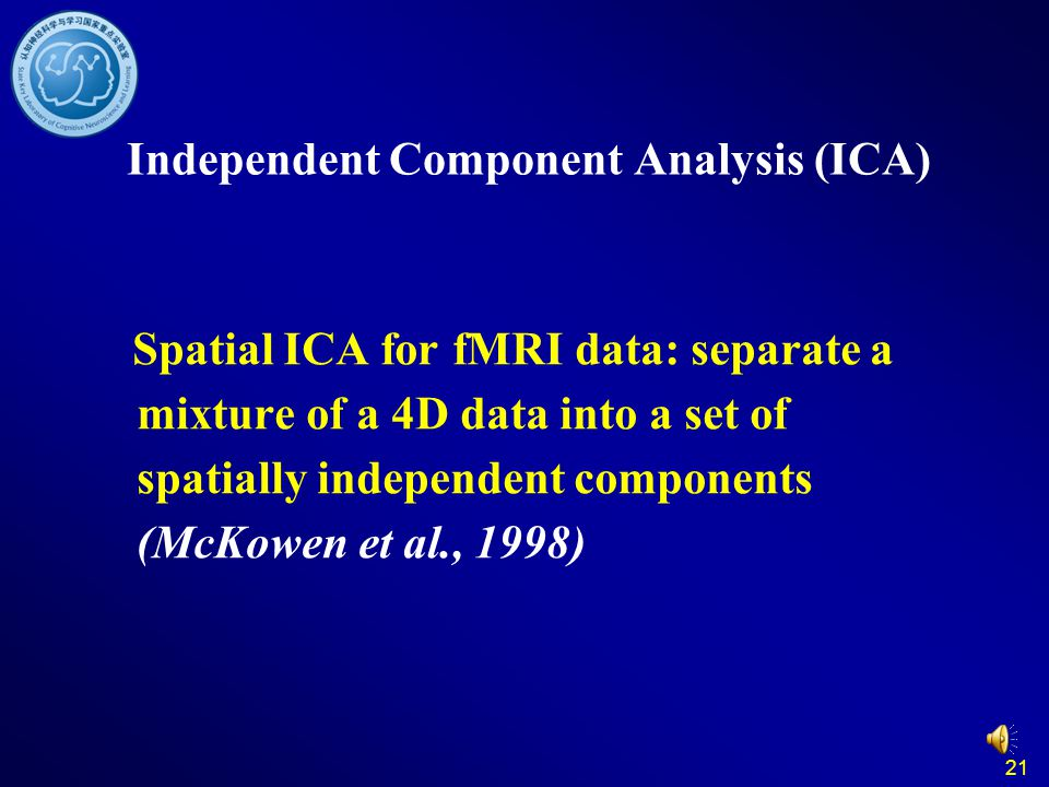 21 Independent Component Analysis (ICA) Spatial ICA for fMRI data: separate a mixture of a 4D data into a set of spatially independent components (McKowen et al., 1998)