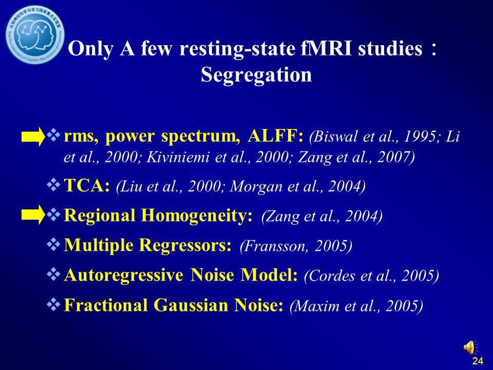 24 Only A few resting-state fMRI studies : Segregation  rms, power spectrum, ALFF: (Biswal et al., 1995; Li et al., 2000; Kiviniemi et al., 2000; Zang et al., 2007)  TCA: (Liu et al., 2000; Morgan et al., 2004)  Regional Homogeneity: (Zang et al., 2004)  Multiple Regressors: (Fransson, 2005)  Autoregressive Noise Model: (Cordes et al., 2005)  Fractional Gaussian Noise: (Maxim et al., 2005)