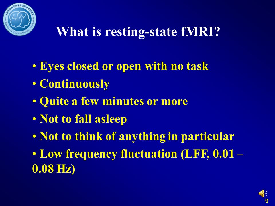 9 What is resting-state fMRI? Eyes closed or open with no task Continuously Quite a few minutes or more Not to fall asleep Not to think of anything in