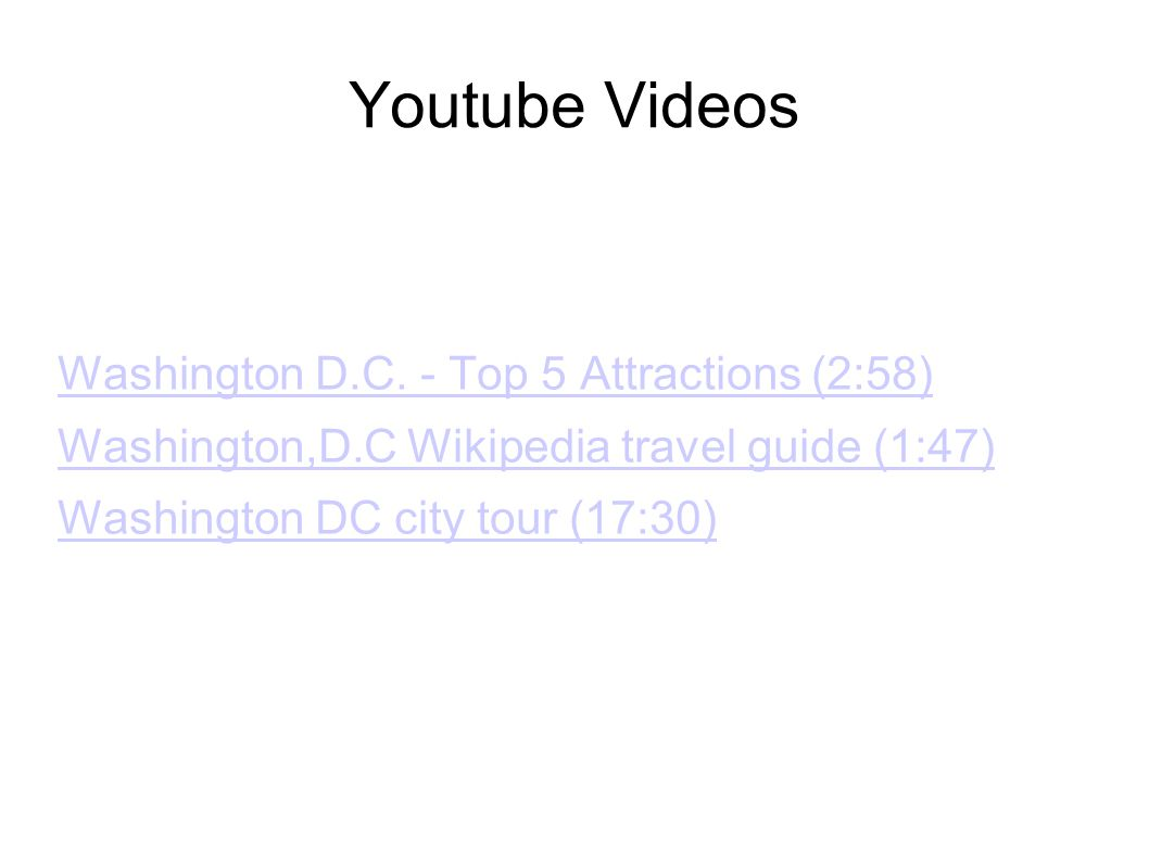 Youtube Videos Washington D.C. - Top 5 Attractions (2:58) Washington,D.C Wikipedia travel guide (1:47) Washington DC city tour (17:30)