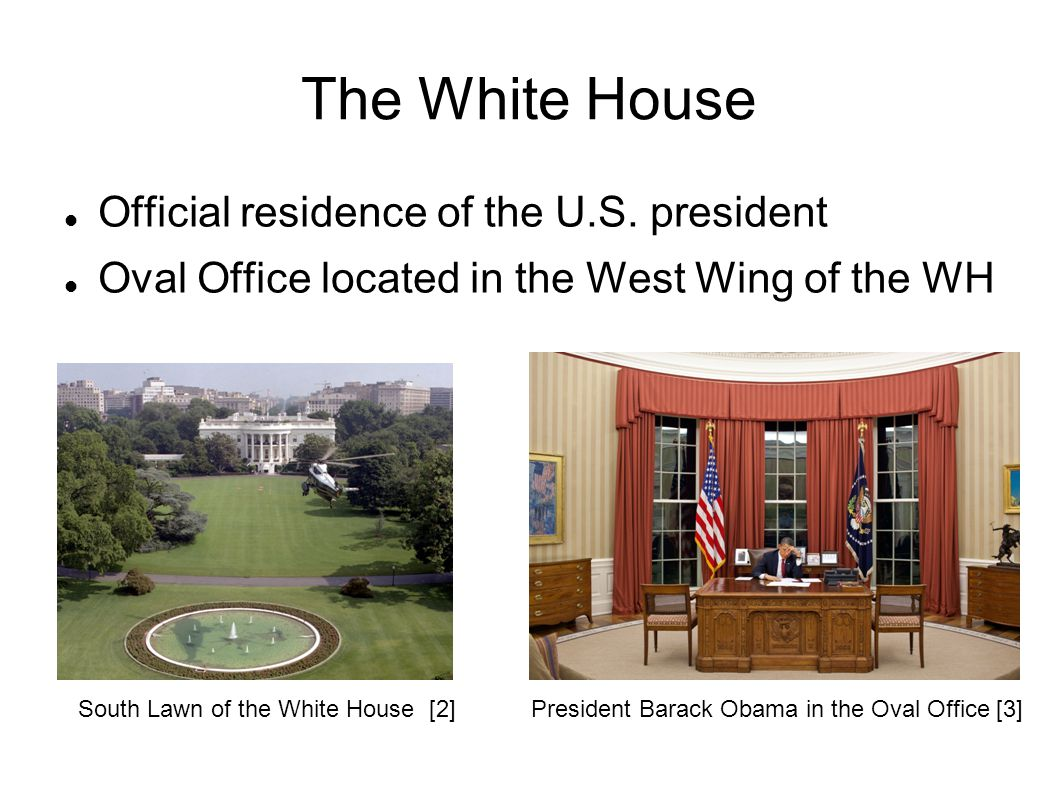 The White House Official residence of the U.S. president Oval Office located in the West Wing of the WH South Lawn of the White House [2]President Bar