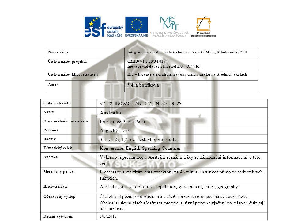 Název školyIntegrovaná střední škola technická, Vysoké Mýto, Mládežnická 380 Číslo a název projektuCZ.1.07/1.5.00/34.0374 Inovace vzdělávacích metod EU - OP VK Číslo a název klíčové aktivityII/2 – Inovace a zkvalitnění výuky cizích jazyků na středních školách Autor Věra Soušková Číslo materiálu VY_22_INOVACE_ANJ_3S1,2N_SO_29_29 Název Australia Druh učebního materiálu Prezentace PowerPoint Předmět Anglický jazyk Ročník 3.