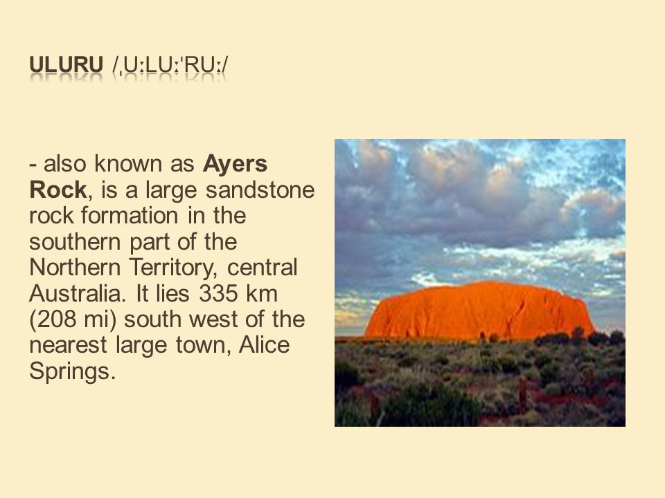 - also known as Ayers Rock, is a large sandstone rock formation in the southern part of the Northern Territory, central Australia.