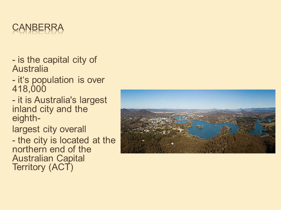 - is the capital city of Australia - it's population is over 418,000 - it is Australia s largest inland city and the eighth- largest city overall - the city is located at the northern end of the Australian Capital Territory (ACT)