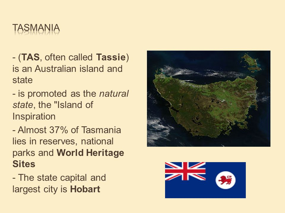 - (TAS, often called Tassie) is an Australian island and state - is promoted as the natural state, the Island of Inspiration - Almost 37% of Tasmania lies in reserves, national parks and World Heritage Sites - The state capital and largest city is Hobart