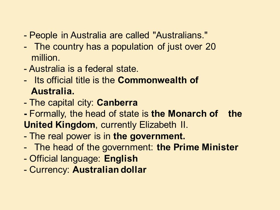 - People in Australia are called Australians. -The country has a population of just over 20 million.