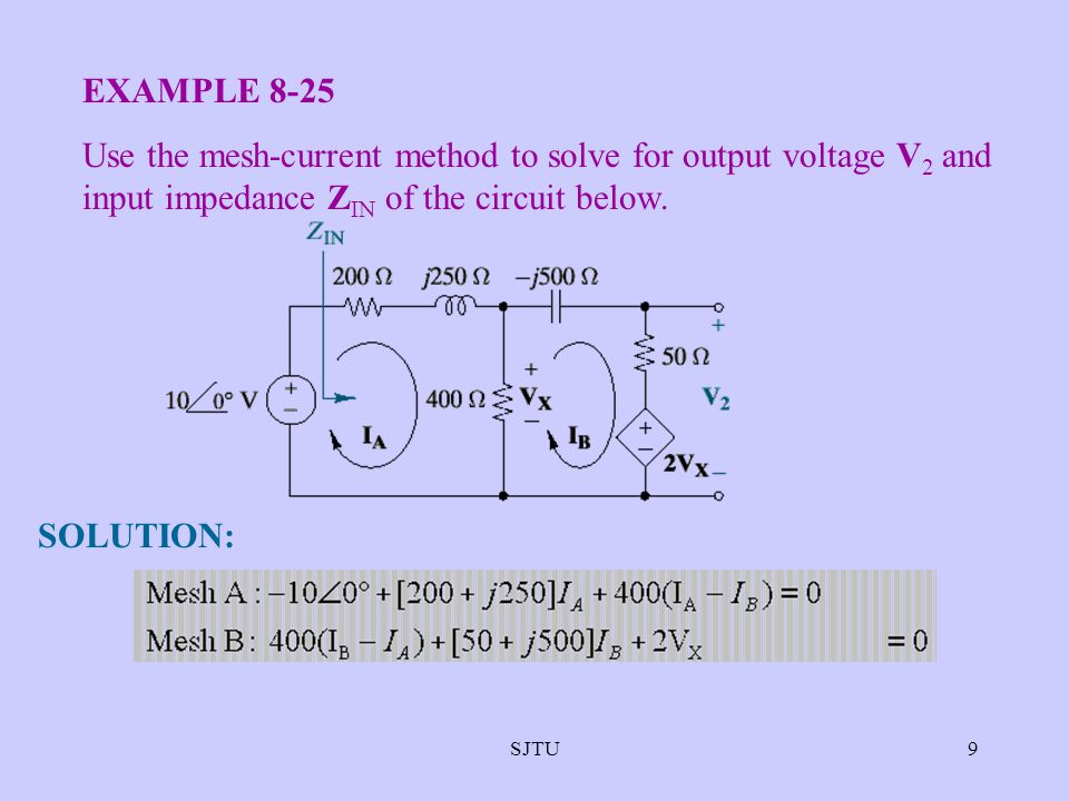 9 EXAMPLE 8-25 Use the mesh-current method to solve for output voltage V 2 and input impedance Z IN of the circuit below. SOLUTION:
