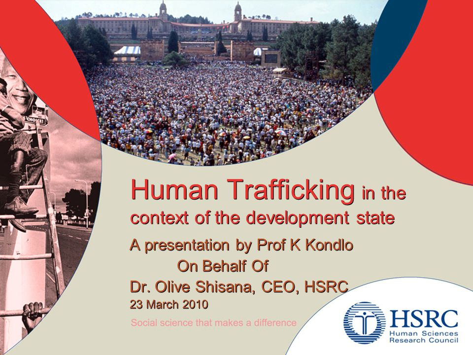 Human Trafficking in the context of the development state A presentation by Prof K Kondlo On Behalf Of Dr.