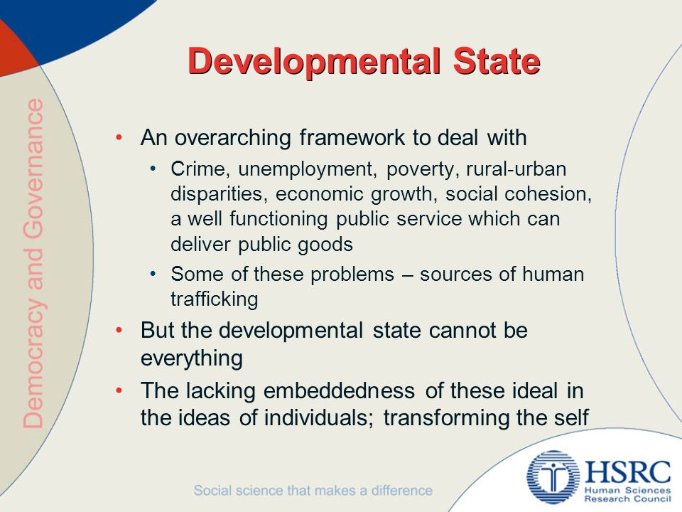 Developmental State An overarching framework to deal with Crime, unemployment, poverty, rural-urban disparities, economic growth, social cohesion, a well functioning public service which can deliver public goods Some of these problems – sources of human trafficking But the developmental state cannot be everything The lacking embeddedness of these ideal in the ideas of individuals; transforming the self