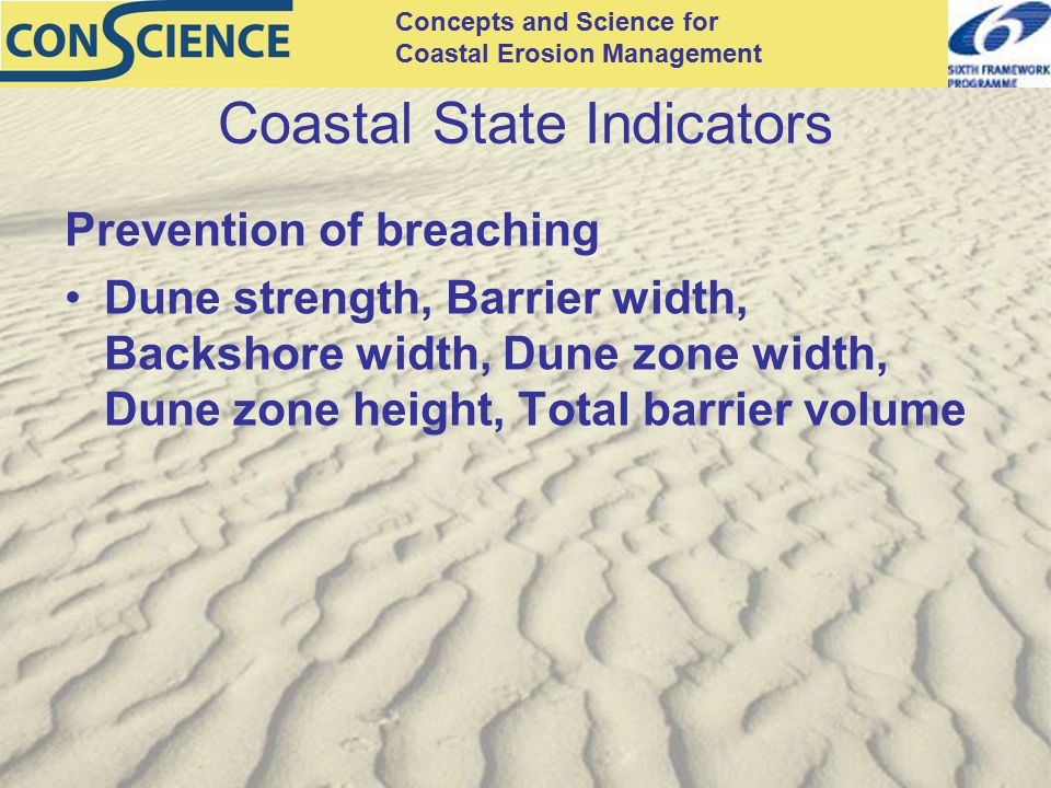 Concepts and Science for Coastal Erosion Management Coastal State Indicators Prevention of breaching Dune strength, Barrier width, Backshore width, Dune zone width, Dune zone height, Total barrier volume