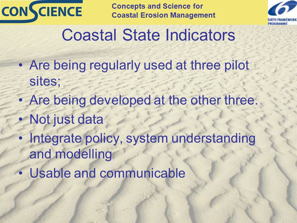 Concepts and Science for Coastal Erosion Management Coastal State Indicators Are being regularly used at three pilot sites; Are being developed at the other three.