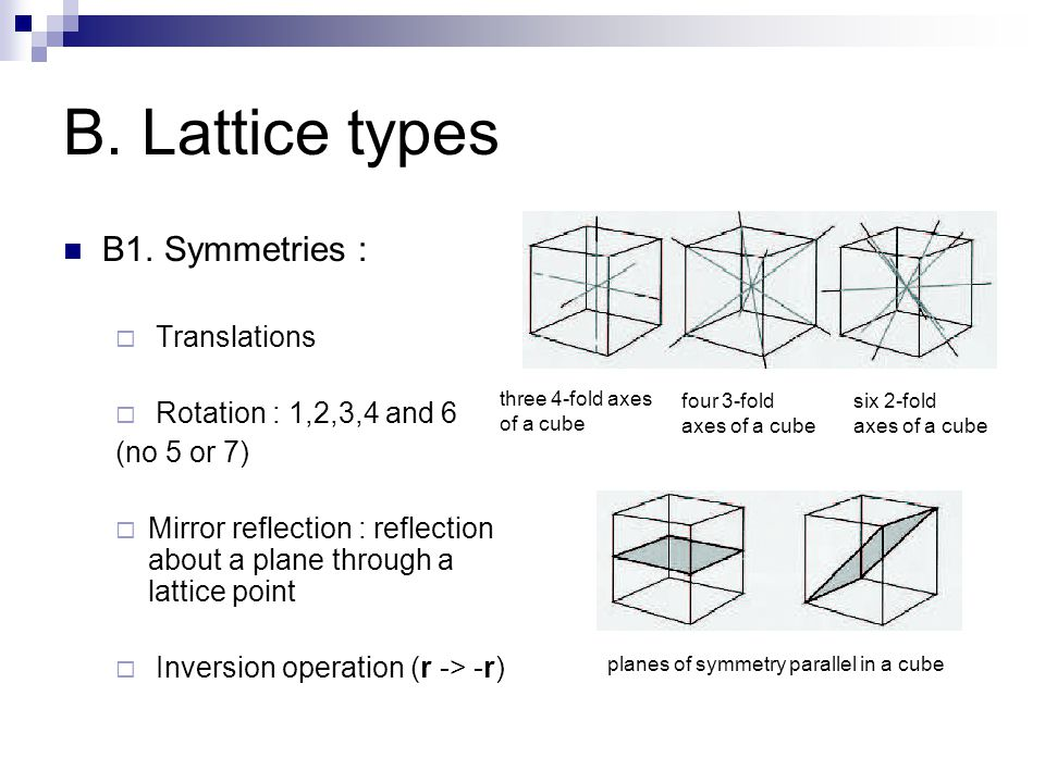 B. Lattice types B1. Symmetries :  Translations  Rotation : 1,2,3,4 and 6 (no 5 or 7)  Mirror reflection : reflection about a plane through a latti
