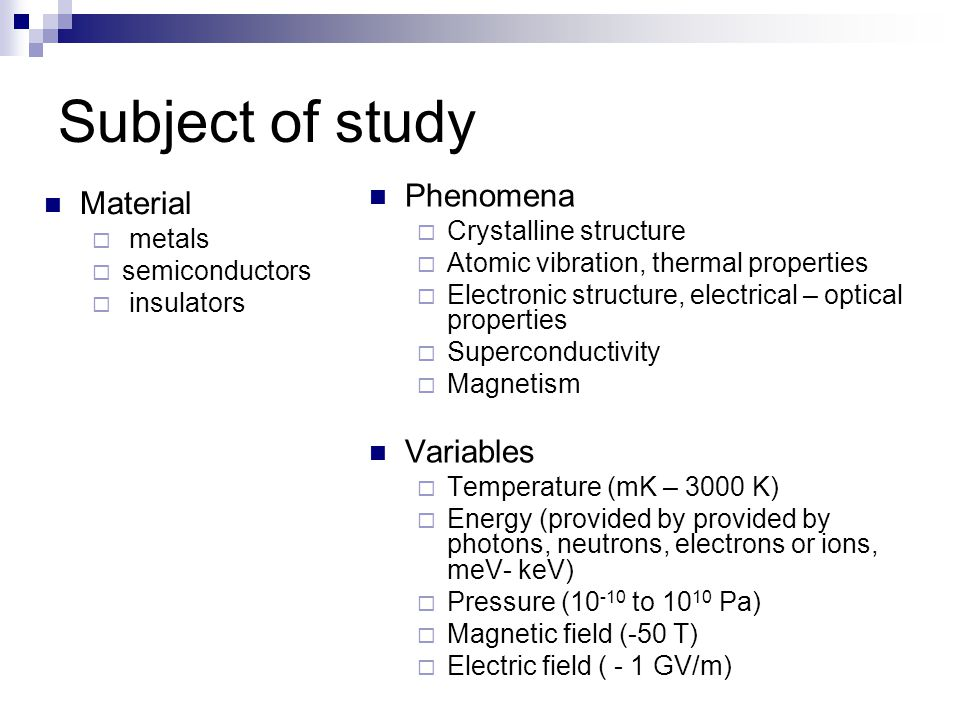 Subject of study Phenomena  Crystalline structure  Atomic vibration, thermal properties  Electronic structure, electrical – optical properties  Superconductivity  Magnetism Variables  Temperature (mK – 3000 K)  Energy (provided by provided by photons, neutrons, electrons or ions, meV- keV)  Pressure (10 -10 to 10 10 Pa)  Magnetic field (-50 T)  Electric field ( - 1 GV/m) Material  metals  semiconductors  insulators