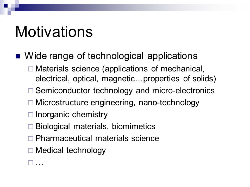 Motivations Wide range of technological applications  Materials science (applications of mechanical, electrical, optical, magnetic…properties of solids)  Semiconductor technology and micro-electronics  Microstructure engineering, nano-technology  Inorganic chemistry  Biological materials, biomimetics  Pharmaceutical materials science  Medical technology  …
