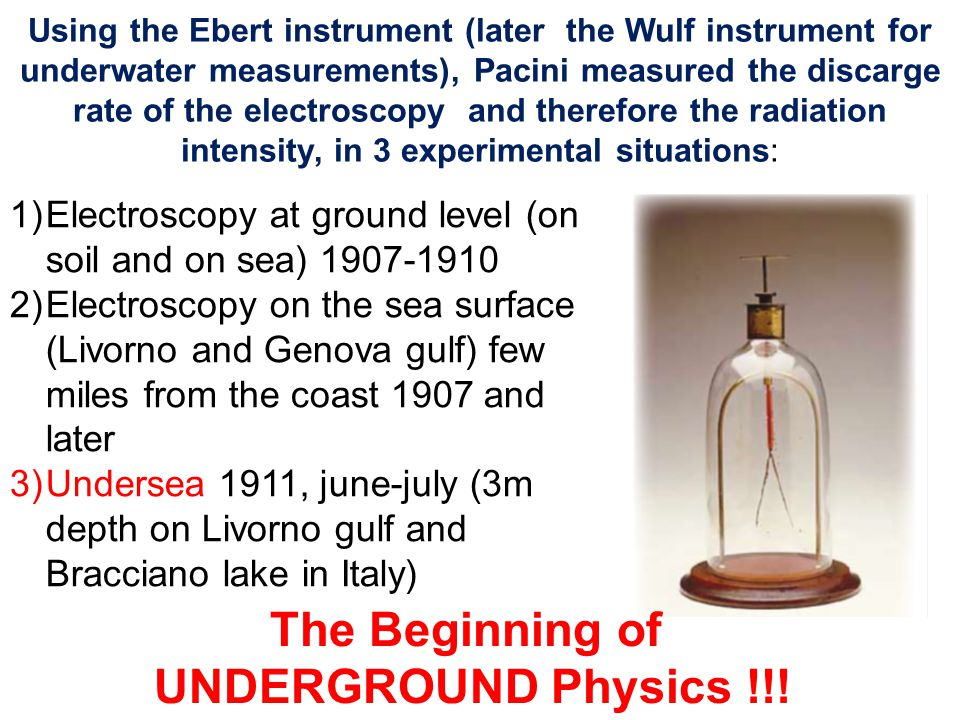 Using the Ebert instrument (later the Wulf instrument for underwater measurements), Pacini measured the discarge rate of the electroscopy and therefore the radiation intensity, in 3 experimental situations: 1)Electroscopy at ground level (on soil and on sea) 1907-1910 2)Electroscopy on the sea surface (Livorno and Genova gulf) few miles from the coast 1907 and later 3)Undersea 1911, june-july (3m depth on Livorno gulf and Bracciano lake in Italy) The Beginning of UNDERGROUND Physics !!!