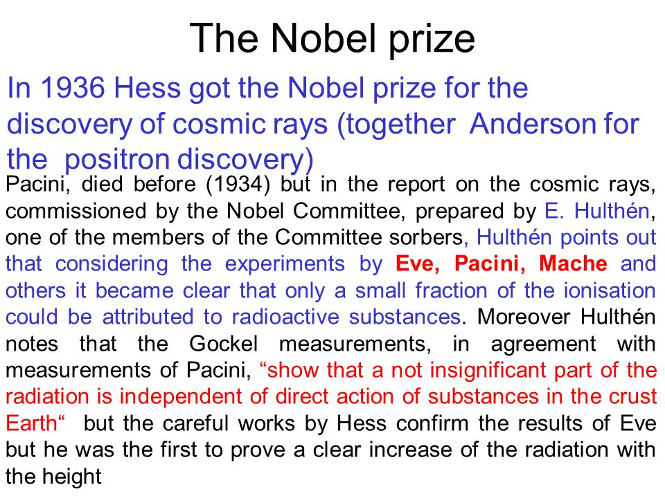 In 1936 Hess got the Nobel prize for the discovery of cosmic rays (together Anderson for the positron discovery) The Nobel prize Pacini, died before (1934) but in the report on the cosmic rays, commissioned by the Nobel Committee, prepared by E.