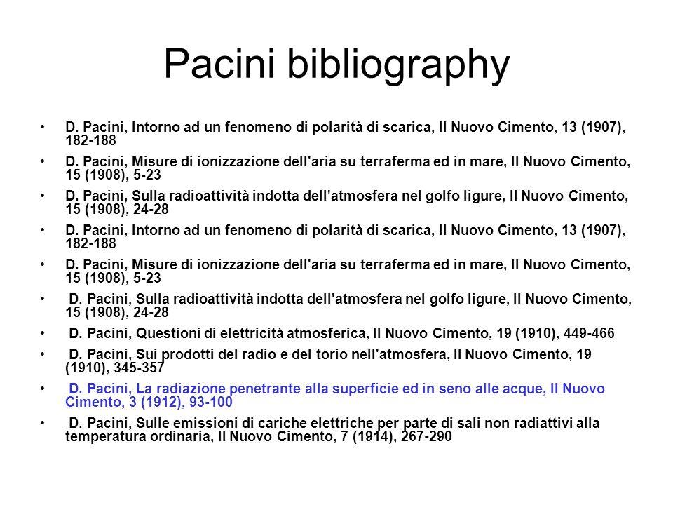 Pacini bibliography D. Pacini, Intorno ad un fenomeno di polarità di scarica, Il Nuovo Cimento, 13 (1907), 182-188 D. Pacini, Misure di ionizzazione d