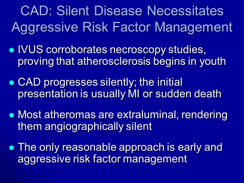 CAD: Silent Disease Necessitates Aggressive Risk Factor Management IVUS corroborates necroscopy studies, proving that atherosclerosis begins in youth IVUS corroborates necroscopy studies, proving that atherosclerosis begins in youth CAD progresses silently; the initial presentation is usually MI or sudden death CAD progresses silently; the initial presentation is usually MI or sudden death Most atheromas are extraluminal, rendering them angiographically silent Most atheromas are extraluminal, rendering them angiographically silent The only reasonable approach is early and aggressive risk factor management The only reasonable approach is early and aggressive risk factor management Berenson GS et al, N Engl J Med, 1998; Tuzcu EM et al, in press; Levy D et al in Textbook of Cardiovascular Medicine, 1998 ; Yamashita T et al, Progress in Cardiovascular Diseases, 1999; Topol EJ et al, Circulation, 1995.