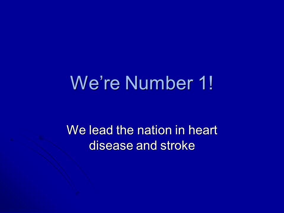 We're Number 1! We lead the nation in heart disease and stroke