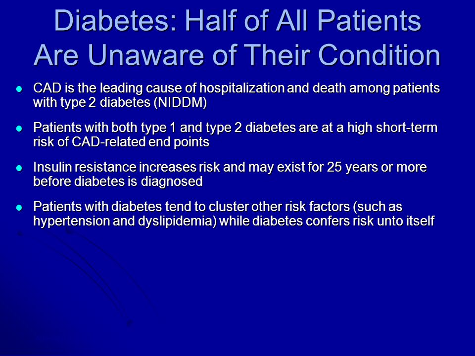 Diabetes: Half of All Patients Are Unaware of Their Condition CAD is the leading cause of hospitalization and death among patients with type 2 diabetes (NIDDM) CAD is the leading cause of hospitalization and death among patients with type 2 diabetes (NIDDM) Patients with both type 1 and type 2 diabetes are at a high short-term risk of CAD-related end points Patients with both type 1 and type 2 diabetes are at a high short-term risk of CAD-related end points Insulin resistance increases risk and may exist for 25 years or more before diabetes is diagnosed Insulin resistance increases risk and may exist for 25 years or more before diabetes is diagnosed Patients with diabetes tend to cluster other risk factors (such as hypertension and dyslipidemia) while diabetes confers risk unto itself Patients with diabetes tend to cluster other risk factors (such as hypertension and dyslipidemia) while diabetes confers risk unto itself Aronson D et al in Atherosclerosis and Coronary Artery Disease, 1996; Grundy SM et al, J Am Coll Cardiol, 1999.