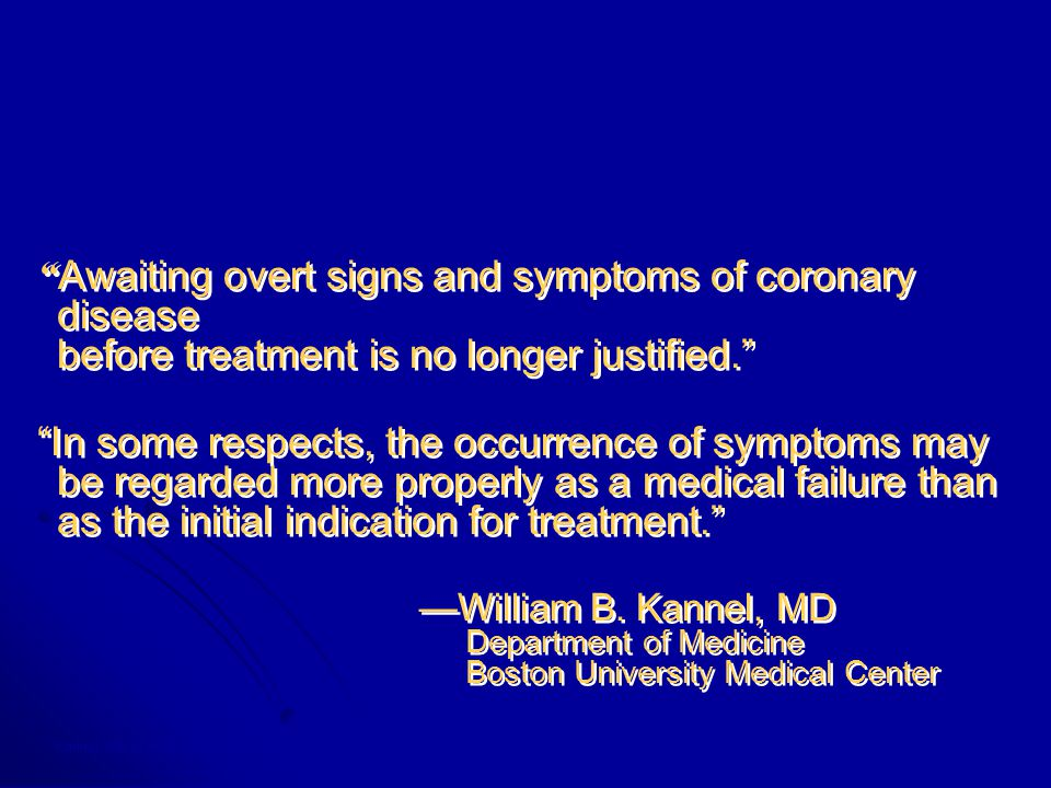 Awaiting overt signs and symptoms of coronary disease before treatment is no longer justified. In some respects, the occurrence of symptoms may be regarded more properly as a medical failure than as the initial indication for treatment. —William B.