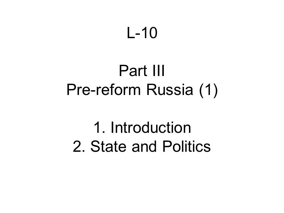 L-10 Part III Pre-reform Russia (1) 1. Introduction 2. State and Politics