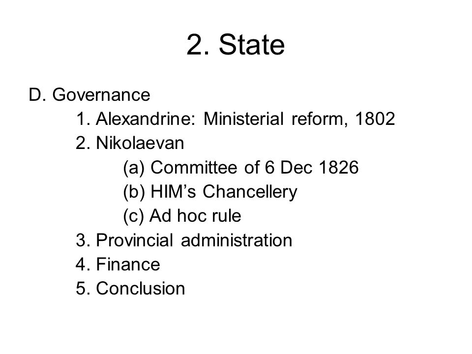 2. State D. Governance 1. Alexandrine: Ministerial reform, 1802 2. Nikolaevan (a) Committee of 6 Dec 1826 (b) HIM's Chancellery (c) Ad hoc rule 3. Pro
