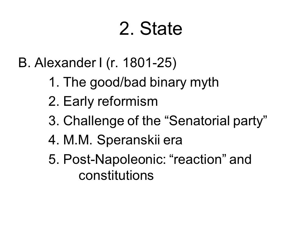 2. State B. Alexander I (r. 1801-25) 1. The good/bad binary myth 2.