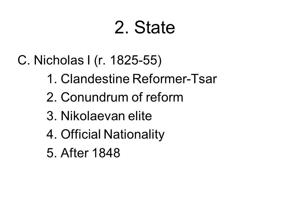 2. State C. Nicholas I (r. 1825-55) 1. Clandestine Reformer-Tsar 2.