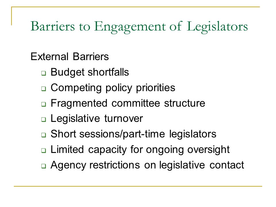 Barriers to Engagement of Legislators External Barriers  Budget shortfalls  Competing policy priorities  Fragmented committee structure  Legislative turnover  Short sessions/part-time legislators  Limited capacity for ongoing oversight  Agency restrictions on legislative contact