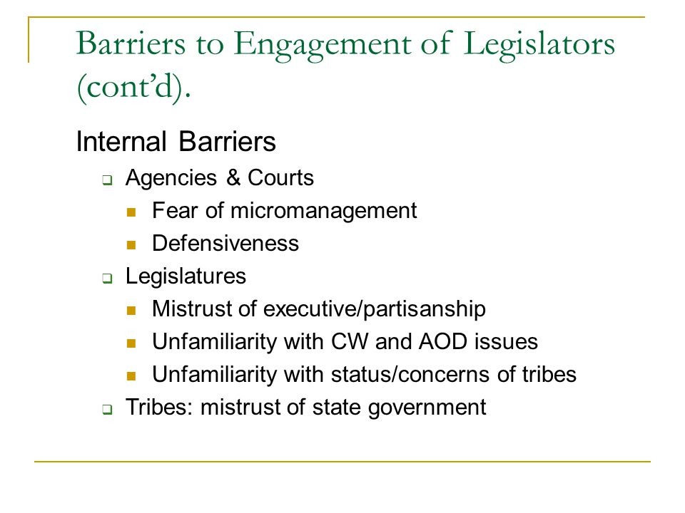 Barriers to Engagement of Legislators (cont'd). Internal Barriers  Agencies & Courts Fear of micromanagement Defensiveness  Legislatures Mistrust of