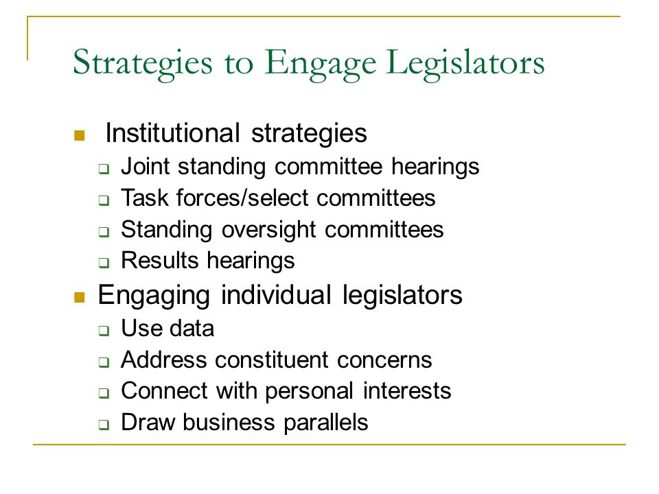 Strategies to Engage Legislators Institutional strategies  Joint standing committee hearings  Task forces/select committees  Standing oversight committees  Results hearings Engaging individual legislators  Use data  Address constituent concerns  Connect with personal interests  Draw business parallels