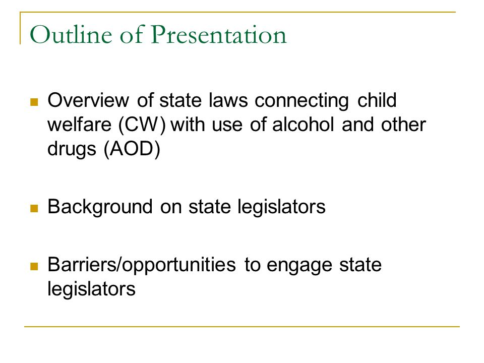 Outline of Presentation Overview of state laws connecting child welfare (CW) with use of alcohol and other drugs (AOD) Background on state legislators Barriers/opportunities to engage state legislators