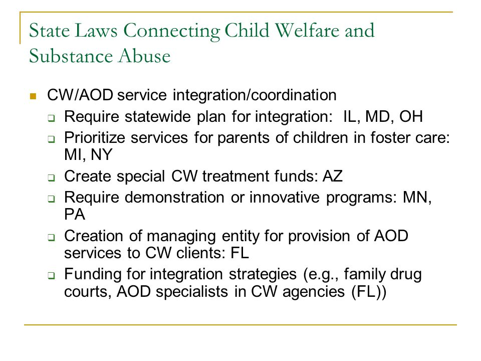 State Laws Connecting Child Welfare and Substance Abuse CW/AOD service integration/coordination  Require statewide plan for integration: IL, MD, OH  Prioritize services for parents of children in foster care: MI, NY  Create special CW treatment funds: AZ  Require demonstration or innovative programs: MN, PA  Creation of managing entity for provision of AOD services to CW clients: FL  Funding for integration strategies (e.g., family drug courts, AOD specialists in CW agencies (FL))