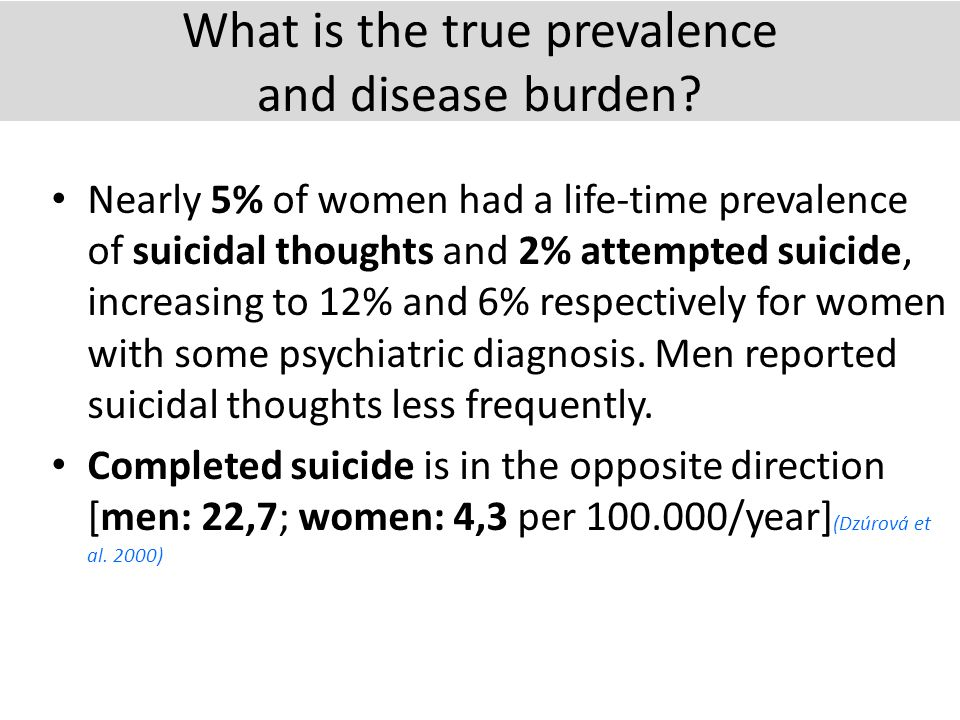 What is the true prevalence and disease burden? Nearly 5% of women had a life-time prevalence of suicidal thoughts and 2% attempted suicide, increasin