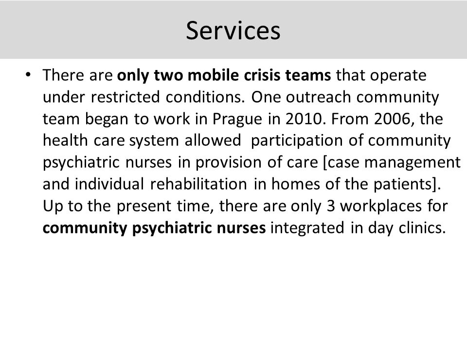 Services There are only two mobile crisis teams that operate under restricted conditions. One outreach community team began to work in Prague in 2010.