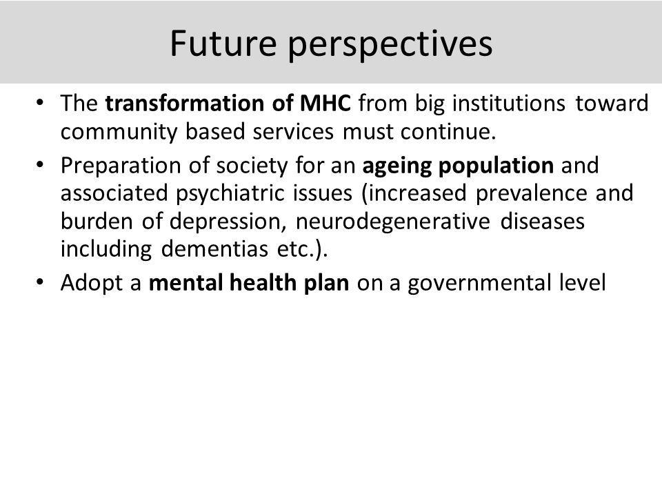 Future perspectives The transformation of MHC from big institutions toward community based services must continue.