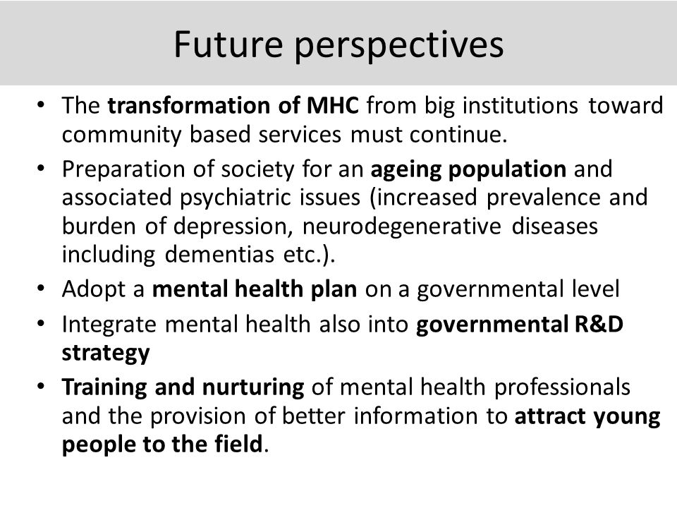 Future perspectives The transformation of MHC from big institutions toward community based services must continue. Preparation of society for an agein