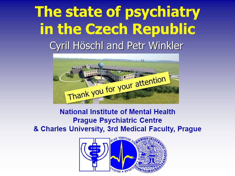 The state of psychiatry in the Czech Republic Cyril Höschl and Petr Winkler National Institute of Mental Health Prague Psychiatric Centre & Charles University, 3rd Medical Faculty, Prague Thank you for your attention