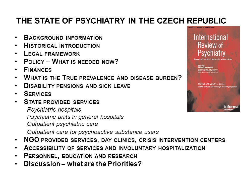 THE STATE OF PSYCHIATRY IN THE CZECH REPUBLIC B ACKGROUND INFORMATION H ISTORICAL INTRODUCTION L EGAL FRAMEWORK P OLICY – W HAT IS NEEDED NOW ? F INAN