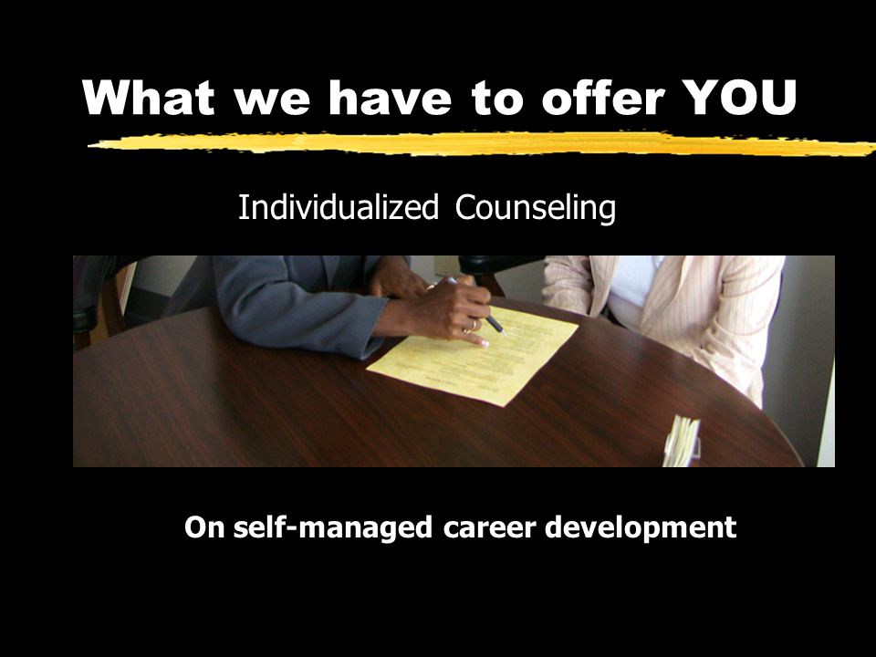 What we have to offer YOU Individualized Counseling On self-managed career development