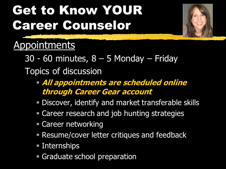 Get to Know YOUR Career Counselor Appointments 30 - 60 minutes, 8 – 5 Monday – Friday Topics of discussion  All appointments are scheduled online thr