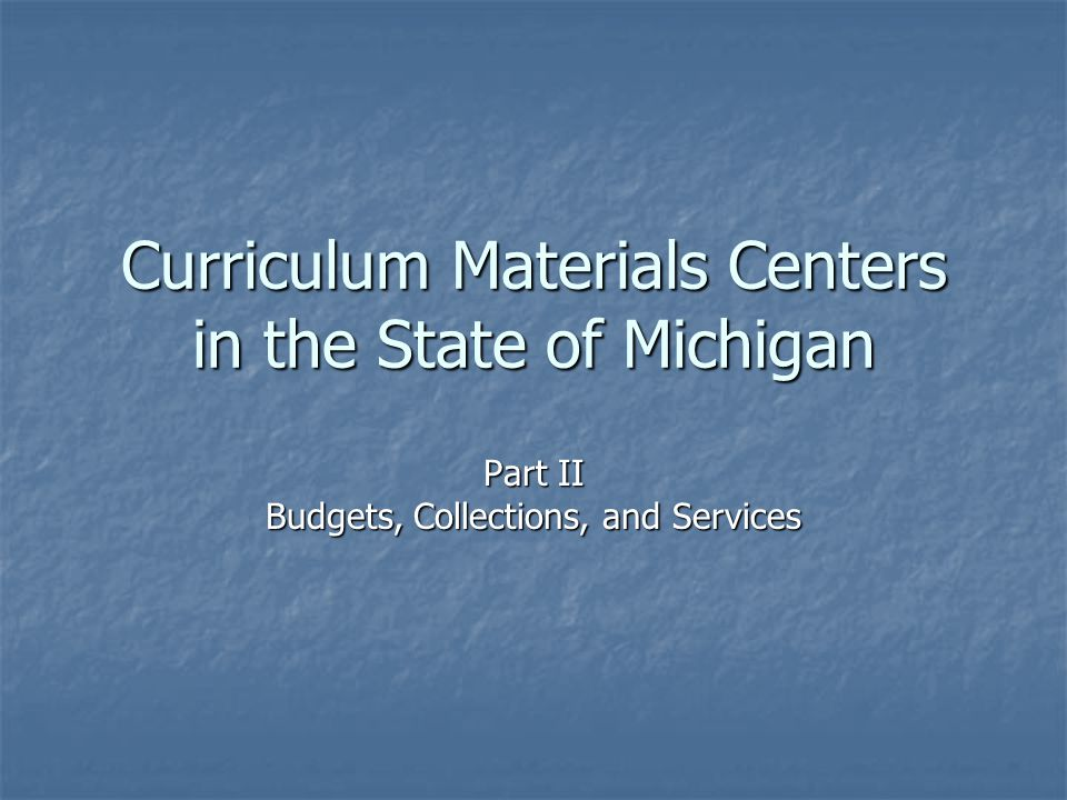 Curriculum Materials Centers in the State of Michigan Part II Budgets, Collections, and Services