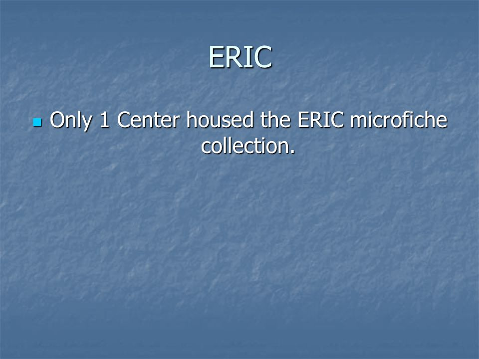 ERIC Only 1 Center housed the ERIC microfiche collection.