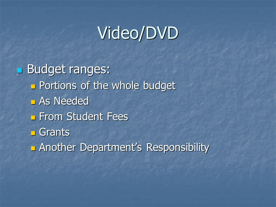 Video/DVD Budget ranges: Budget ranges: Portions of the whole budget Portions of the whole budget As Needed As Needed From Student Fees From Student Fees Grants Grants Another Department's Responsibility Another Department's Responsibility