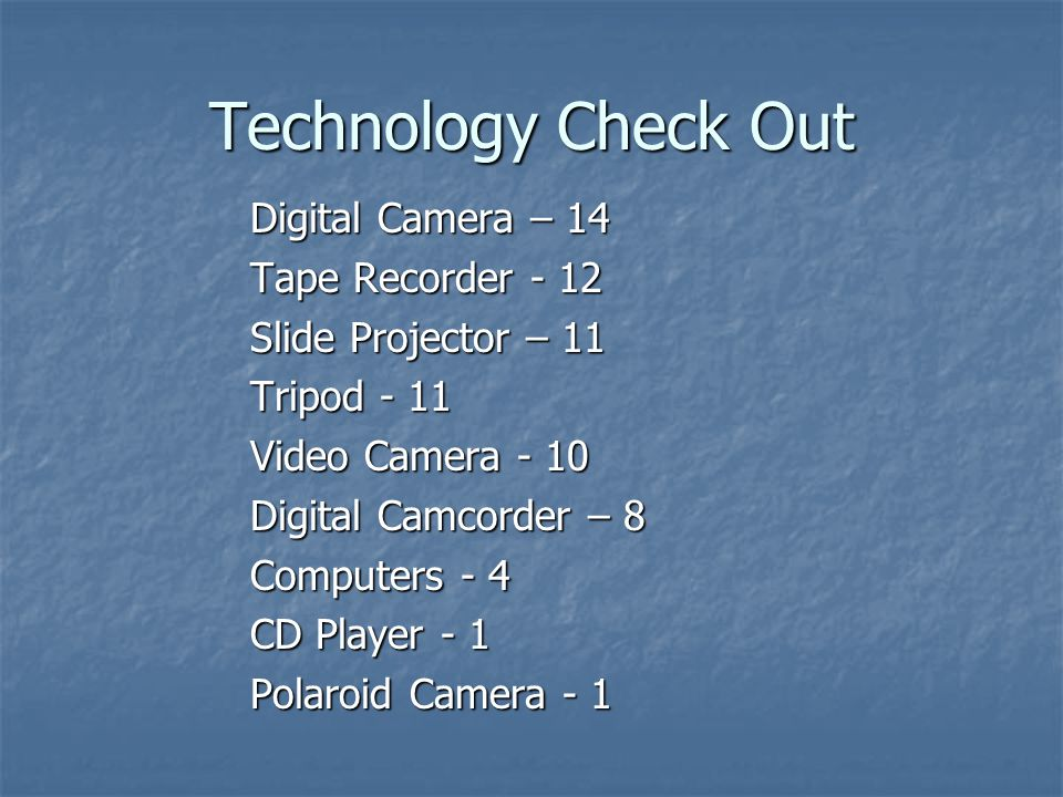 Technology Check Out Digital Camera – 14 Tape Recorder - 12 Slide Projector – 11 Tripod - 11 Video Camera - 10 Digital Camcorder – 8 Computers - 4 CD Player - 1 Polaroid Camera - 1