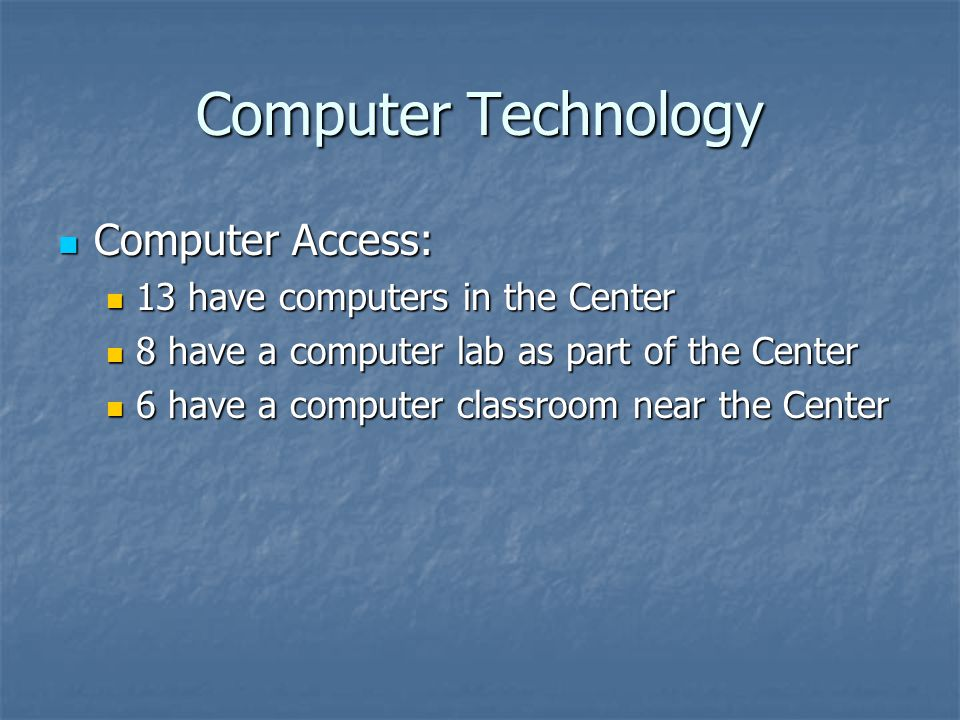 Computer Technology Computer Access: Computer Access: 13 have computers in the Center 13 have computers in the Center 8 have a computer lab as part of the Center 8 have a computer lab as part of the Center 6 have a computer classroom near the Center 6 have a computer classroom near the Center
