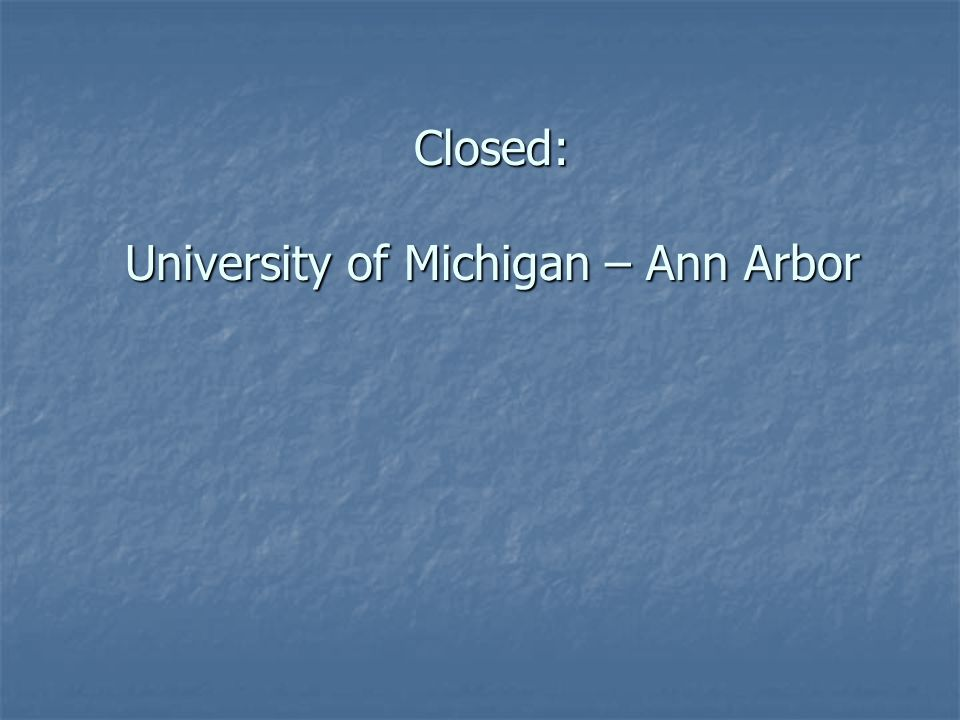 Closed: University of Michigan – Ann Arbor University of Michigan – Ann Arbor