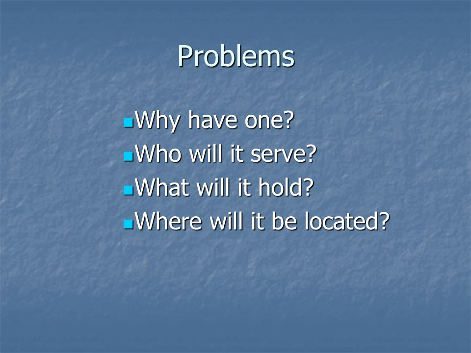 Problems Why have one. Why have one. Who will it serve.