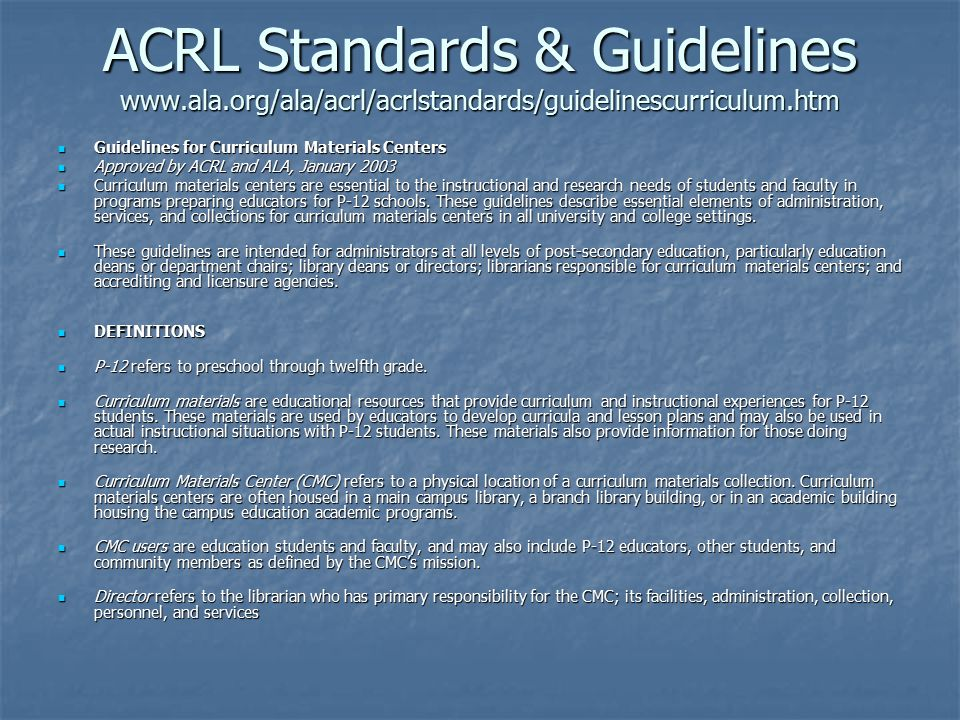 ACRL Standards & Guidelines www.ala.org/ala/acrl/acrlstandards/guidelinescurriculum.htm Guidelines for Curriculum Materials Centers Guidelines for Curriculum Materials Centers Approved by ACRL and ALA, January 2003 Approved by ACRL and ALA, January 2003 Curriculum materials centers are essential to the instructional and research needs of students and faculty in programs preparing educators for P-12 schools.